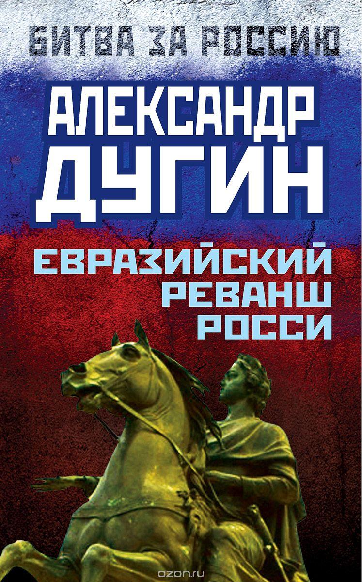 Александр Дугин. Евразийский реванш России