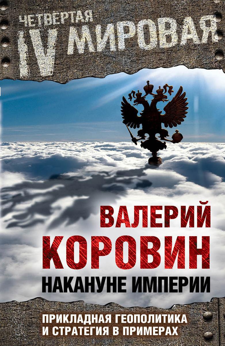 Валерий Коровин Накануне Империи Прикладная геополитика и стратегия в примерах Алгоритм