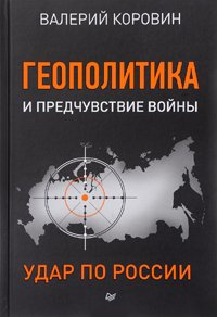 Валерий Коровин Геополитика и предчувствие войны Удар по России издательство Питер